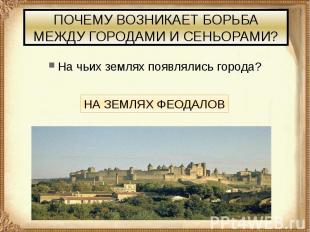 ПОЧЕМУ ВОЗНИКАЕТ БОРЬБА МЕЖДУ ГОРОДАМИ И СЕНЬОРАМИ? На чьих землях появлялись го