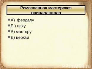 Ремесленная мастерская принадлежала А) феодалу Б ) цеху В) мастеру Д) церкви