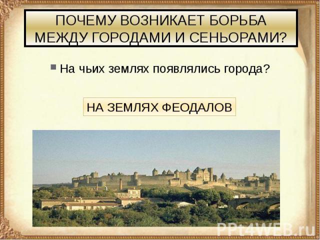ПОЧЕМУ ВОЗНИКАЕТ БОРЬБА МЕЖДУ ГОРОДАМИ И СЕНЬОРАМИ? На чьих землях появлялись города?
