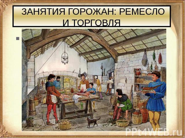 ЗАНЯТИЯ ГОРОЖАН: РЕМЕСЛО И ТОРГОВЛЯ Основное население городов, возникших в X—XI вв. в Европе, составляли ремесленники.