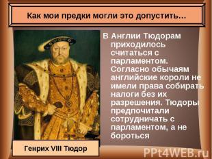 В Англии Тюдорам приходилось считаться с парламентом. Согласно обычаям английски