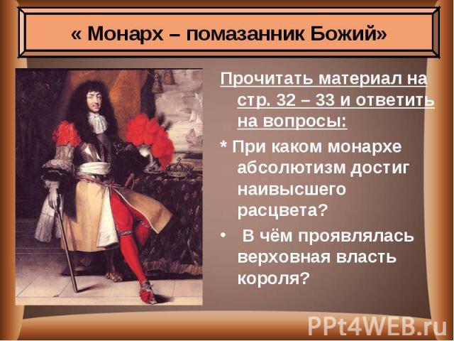 Прочитать материал на стр. 32 – 33 и ответить на вопросы: Прочитать материал на стр. 32 – 33 и ответить на вопросы: * При каком монархе абсолютизм достиг наивысшего расцвета? В чём проявлялась верховная власть короля?
