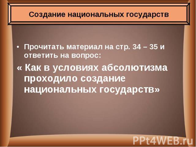 Прочитать материал на стр. 34 – 35 и ответить на вопрос: « Как в условиях абсолютизма проходило создание национальных государств»