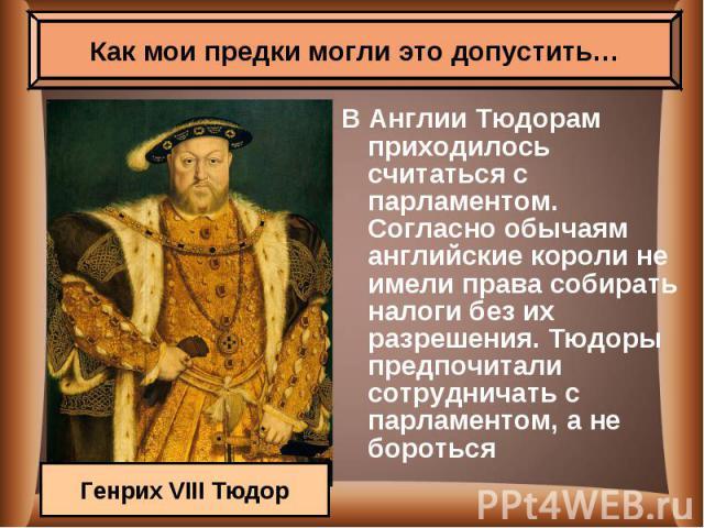 В Англии Тюдорам приходилось считаться с парламентом. Согласно обычаям английские короли не имели права собирать налоги без их разрешения. Тюдоры предпочитали сотрудничать с парламентом, а не бороться В Англии Тюдорам приходилось считаться с парламе…