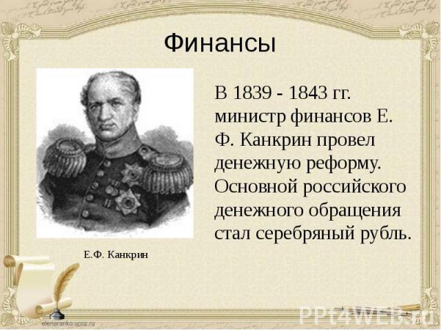 Финансы В 1839 - 1843 гг. министр финансов Е. Ф. Канкрин провел денежную реформу. Основной российского денежного обращения стал серебряный рубль.