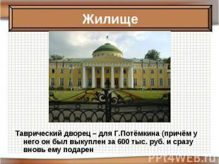 Таврический дворец – для Г.Потёмкина (причём у него он был выкуплен за 600 тыс.