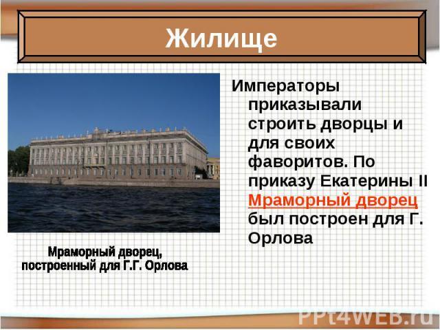 Императоры приказывали строить дворцы и для своих фаворитов. По приказу Екатерины II Мраморный дворец был построен для Г. Орлова Императоры приказывали строить дворцы и для своих фаворитов. По приказу Екатерины II Мраморный дворец был построен для Г…