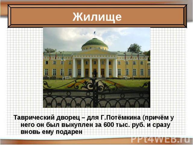 Таврический дворец – для Г.Потёмкина (причём у него он был выкуплен за 600 тыс. руб. и сразу вновь ему подарен Таврический дворец – для Г.Потёмкина (причём у него он был выкуплен за 600 тыс. руб. и сразу вновь ему подарен