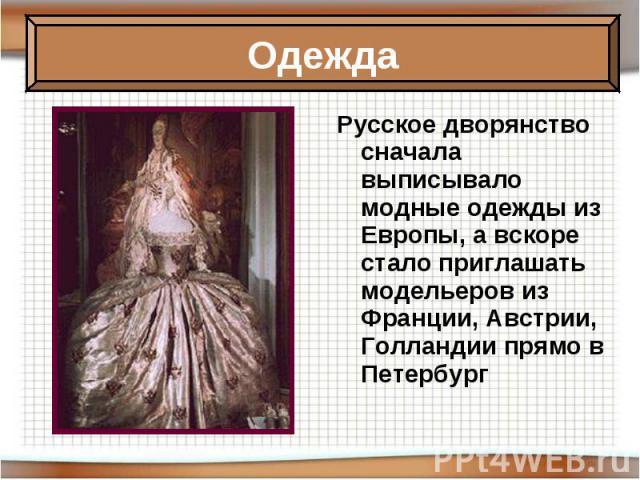 Русское дворянство сначала выписывало модные одежды из Европы, а вскоре стало приглашать модельеров из Франции, Австрии, Голландии прямо в Петербург Русское дворянство сначала выписывало модные одежды из Европы, а вскоре стало приглашать модельеров …