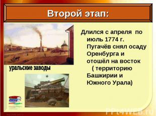 Длился с апреля по июль 1774 г. Пугачёв снял осаду Оренбурга и отошёл на восток