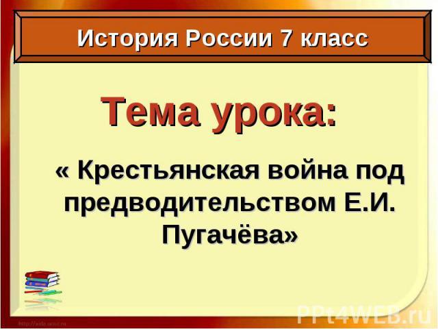 Тема урока: « Крестьянская война под предводительством Е.И. Пугачёва»
