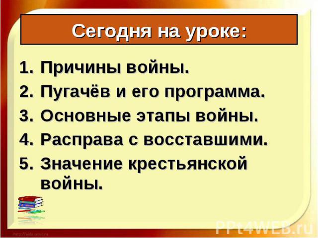 Причины войны. Причины войны. Пугачёв и его программа. Основные этапы войны. Расправа с восставшими. Значение крестьянской войны.