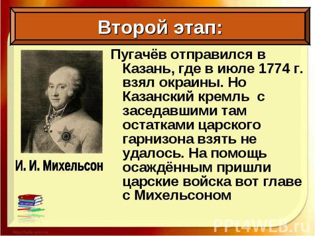 Пугачёв отправился в Казань, где в июле 1774 г. взял окраины. Но Казанский кремль с заседавшими там остатками царского гарнизона взять не удалось. На помощь осаждённым пришли царские войска вот главе с Михельсоном Пугачёв отправился в Казань, где в …
