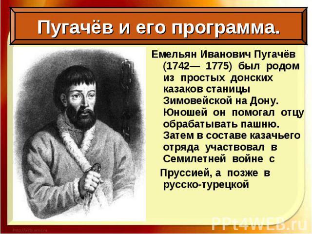 Емельян Иванович Пугачёв (1742— 1775) был родом из простых донских казаков станицы Зимовейской на Дону. Юношей он помогал отцу обрабатывать пашню. Затем в составе казачьего отряда участвовал в Семилетней войне с Емельян Иванович Пугачёв (1742— 1775)…