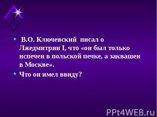 В.О. Ключевский писал о Лжедмитрии I, что «он был только испечен в польской печк