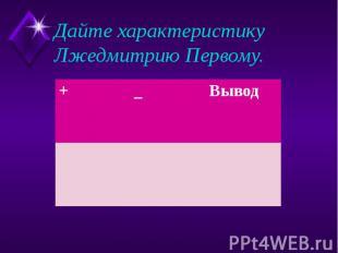 Дайте характеристику Лжедмитрию Первому.