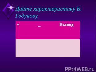 Дайте характеристику Б. Годунову.