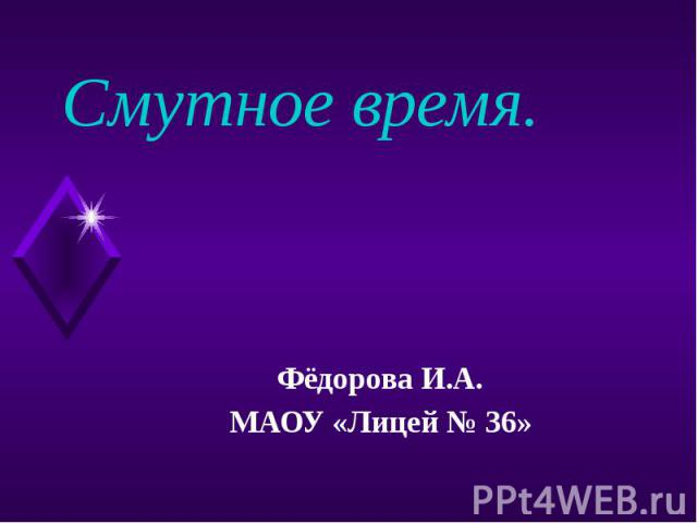Смутное время. Фёдорова И.А. МАОУ «Лицей № 36»