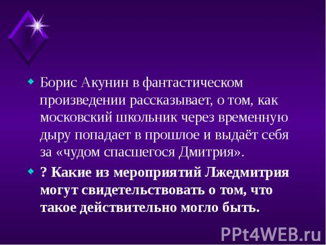 Борис Акунин в фантастическом произведении рассказывает, о том, как московский школьник через временную дыру попадает в прошлое и выдаёт себя за «чудом спасшегося Дмитрия». Борис Акунин в фантастическом произведении рассказывает, о том, как московск…