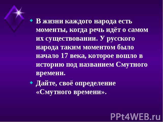 В жизни каждого народа есть моменты, когда речь идёт о самом их существовании. У русского народа таким моментом было начало 17 века, которое вошло в историю под названием Смутного времени. В жизни каждого народа есть моменты, когда речь идёт о самом…