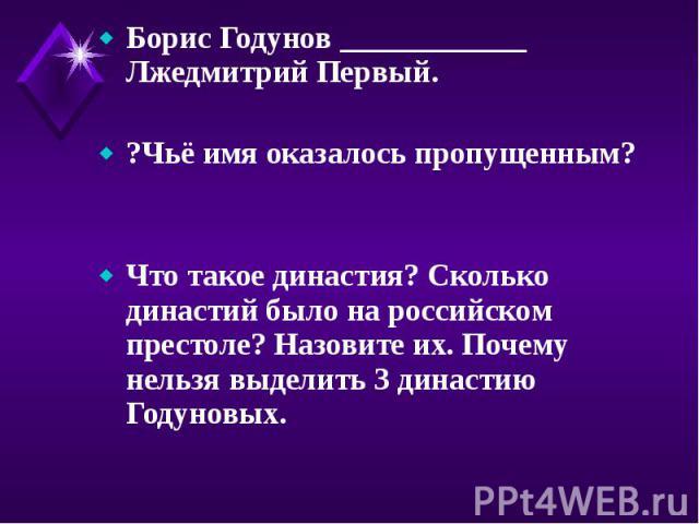 Борис Годунов ____________ Лжедмитрий Первый. Борис Годунов ____________ Лжедмитрий Первый. ?Чьё имя оказалось пропущенным? Что такое династия? Сколько династий было на российском престоле? Назовите их. Почему нельзя выделить 3 династию Годуновых.