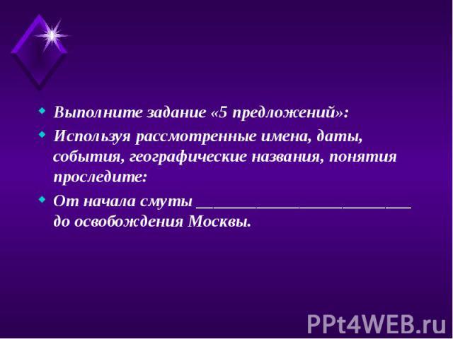 Выполните задание «5 предложений»: Выполните задание «5 предложений»: Используя рассмотренные имена, даты, события, географические названия, понятия проследите: От начала смуты _________________________ до освобождения Москвы.