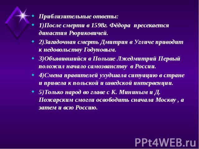 Приблизительные ответы: Приблизительные ответы: 1)После смерти в 1598г. Фёдора пресекается династия Рюриковичей. 2)Загадочная смерть Дмитрия в Угличе приводит к недовольству Годуновым. 3)Объявившийся в Польше Лжедмитрий Первый положил начало самозва…