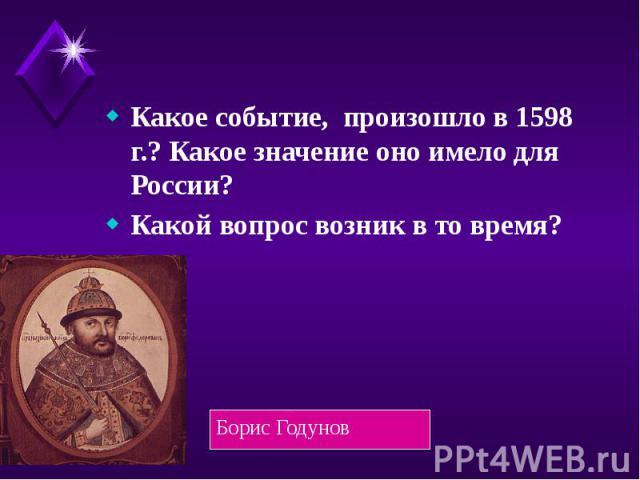 Какое событие, произошло в 1598 г.? Какое значение оно имело для России? Какой вопрос возник в то время?