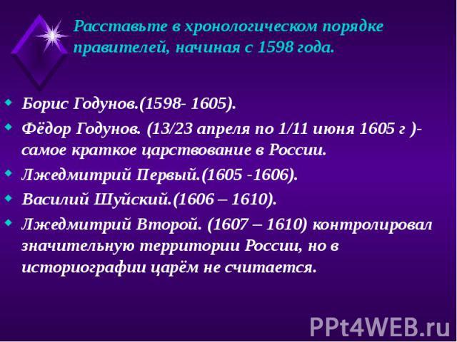 Расставьте в хронологическом порядке правителей, начиная с 1598 года. Борис Годунов.(1598- 1605). Фёдор Годунов. (13/23 апреля по 1/11 июня 1605 г )- самое краткое царствование в России. Лжедмитрий Первый.(1605 -1606). Василий Шуйский.(1606 – 1610).…