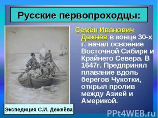 Семён Иванович Дежнёв в конце 30-х г. начал освоение Восточной Сибири и Крайнего