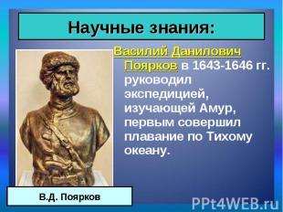 Василий Данилович Поярков в 1643-1646 гг. руководил экспедицией, изучающей Амур,