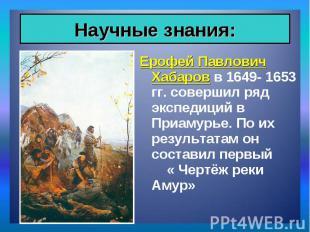 Ерофей Павлович Хабаров в 1649- 1653 гг. совершил ряд экспедиций в Приамурье. По