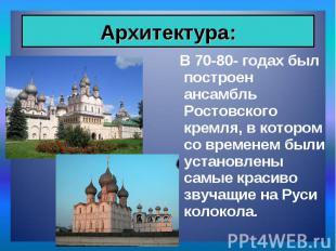 В 70-80- годах был построен ансамбль Ростовского кремля, в котором со временем б