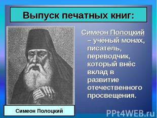 Симеон Полоцкий – учёный монах, писатель, переводчик, который внёс вклад в разви