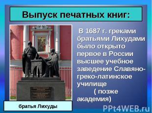 В 1687 г. греками братьями Лихудами было открыто первое в России высшее учебное
