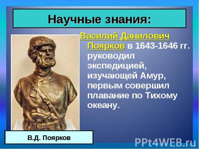 Василий Данилович Поярков в 1643-1646 гг. руководил экспедицией, изучающей Амур, первым совершил плавание по Тихому океану. Василий Данилович Поярков в 1643-1646 гг. руководил экспедицией, изучающей Амур, первым совершил плавание по Тихому океану.