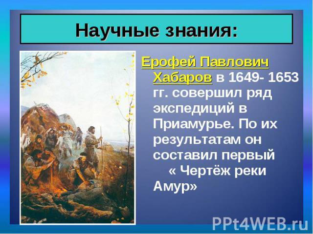 Ерофей Павлович Хабаров в 1649- 1653 гг. совершил ряд экспедиций в Приамурье. По их результатам он составил первый « Чертёж реки Амур» Ерофей Павлович Хабаров в 1649- 1653 гг. совершил ряд экспедиций в Приамурье. По их результатам он составил первый…