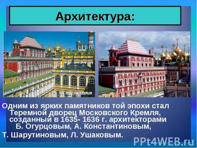 Одним из ярких памятников той эпохи стал Теремной дворец Московского Кремля, созданный в 1635- 1636 г. архитекторами Б. Огурцовым, А. Константиновым, Одним из ярких памятников той эпохи стал Теремной дворец Московского Кремля, созданный в 1635- 1636…