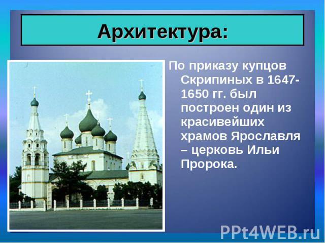 По приказу купцов Скрипиных в 1647-1650 гг. был построен один из красивейших храмов Ярославля – церковь Ильи Пророка. По приказу купцов Скрипиных в 1647-1650 гг. был построен один из красивейших храмов Ярославля – церковь Ильи Пророка.
