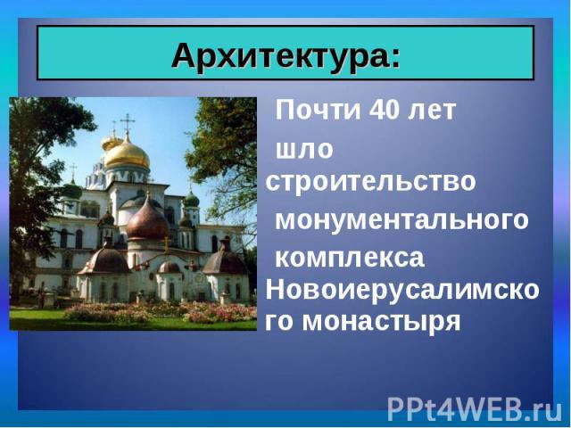Почти 40 лет Почти 40 лет шло строительство монументального комплекса Новоиерусалимского монастыря