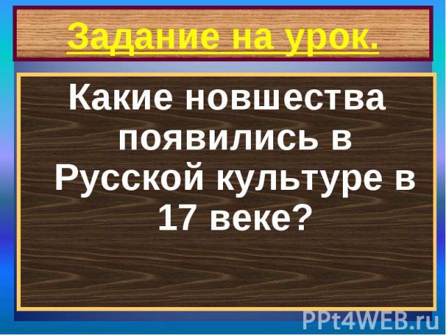 Задание на урок. Какие новшества появились в Русской культуре в 17 веке?