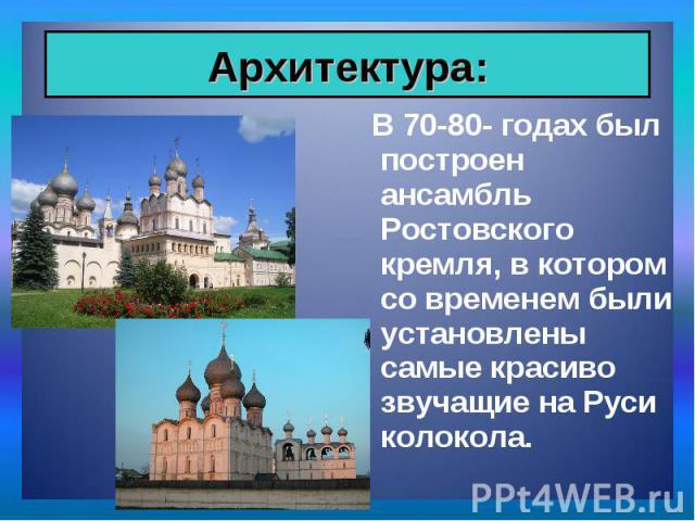 В 70-80- годах был построен ансамбль Ростовского кремля, в котором со временем были установлены самые красиво звучащие на Руси колокола. В 70-80- годах был построен ансамбль Ростовского кремля, в котором со временем были установлены самые красиво зв…
