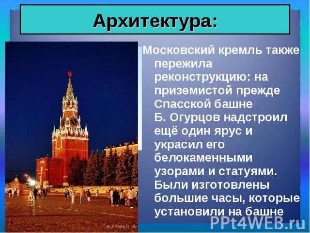 Московский кремль также пережила реконструкцию: на приземистой прежде Спасской башне Б. Огурцов надстроил ещё один ярус и украсил его белокаменными узорами и статуями. Были изготовлены большие часы, которые установили на башне Московский кремль такж…