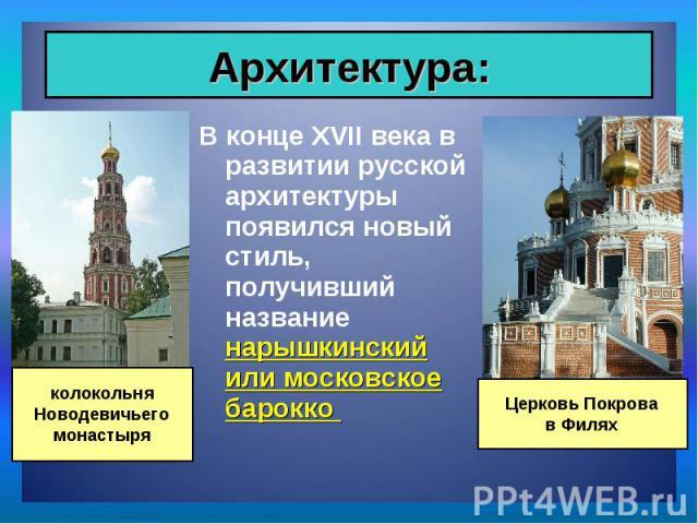 В конце XVII века в развитии русской архитектуры появился новый стиль, получивший название нарышкинский или московское барокко В конце XVII века в развитии русской архитектуры появился новый стиль, получивший название нарышкинский или московское барокко