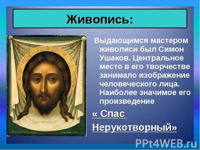 Выдающимся мастером живописи был Симон Ушаков. Центральное место в его творчестве занимало изображение человеческого лица. Наиболее значимое его произведение Выдающимся мастером живописи был Симон Ушаков. Центральное место в его творчестве занимало …