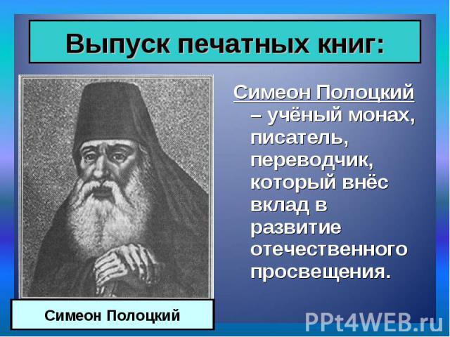 Симеон Полоцкий – учёный монах, писатель, переводчик, который внёс вклад в развитие отечественного просвещения. Симеон Полоцкий – учёный монах, писатель, переводчик, который внёс вклад в развитие отечественного просвещения.