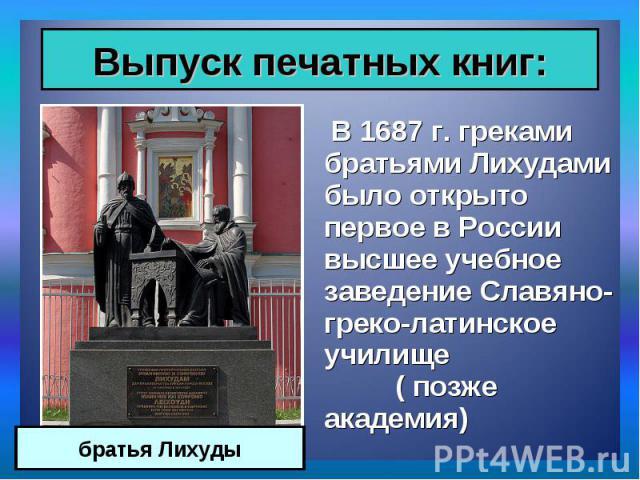 В 1687 г. греками братьями Лихудами было открыто первое в России высшее учебное заведение Славяно-греко-латинское училище ( позже академия) В 1687 г. греками братьями Лихудами было открыто первое в России высшее учебное заведение Славяно-греко-латин…