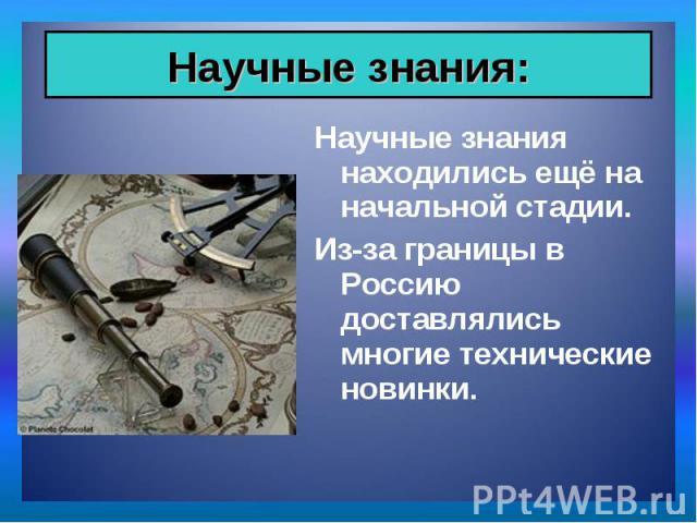 Научные знания находились ещё на начальной стадии. Научные знания находились ещё на начальной стадии. Из-за границы в Россию доставлялись многие технические новинки.