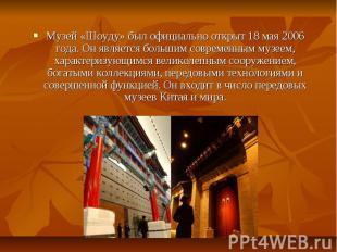 Музей «Шоуду» был официально открыт 18 мая 2006 года. Он является большим соврем
