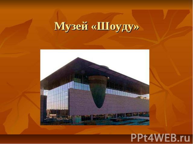 Музей «Шоуду»